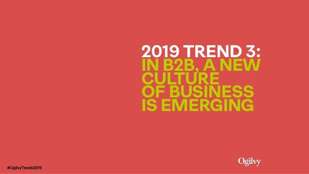 2019 TREND 3:  IN B2B, A NEW CULTURE  OF BUSINESS IS EMERGING #OgilvyTrends2019