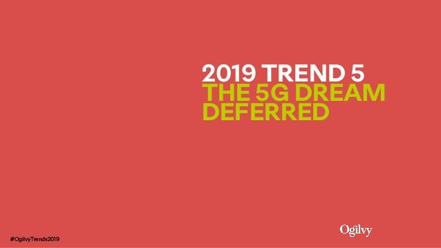 2019 TREND 5  THE 5G DREAM DEFERRED #OgilvyTrends2019
