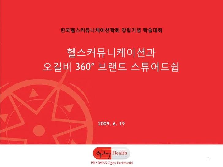 핚국헬스커뮤니케이션학회 창립기념 학술대회      헬스커뮤니케이션과 오길비 360° 브랜드 스튜어드쉽               2009. 6. 19                                1
