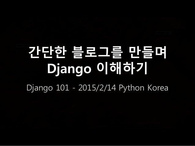 간단한 블로그를 만들며 Django 이해하기 Django 101 - 2015/2/14 Python Korea