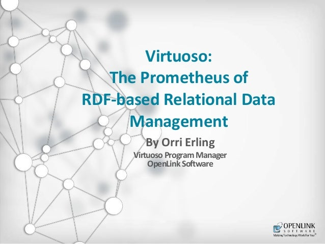 Virtuoso:  The Prometheus of  RDF-based Relational Data  Management  By Orri Erling  Virtuoso Program Manager  OpenLink So...