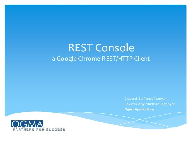 REST Console a Google Chrome REST/HTTP Client  Created By: Yana Altunyan Reviewed by: Vladimir Soghoyan Ogma Applications