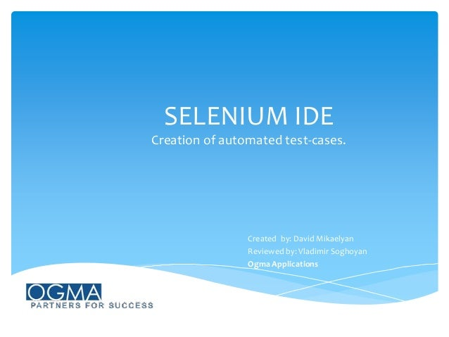 SELENIUM IDE Creation of automated test-cases.  Created by: David Mikaelyan Reviewed by: Vladimir Soghoyan Ogma Applicatio...