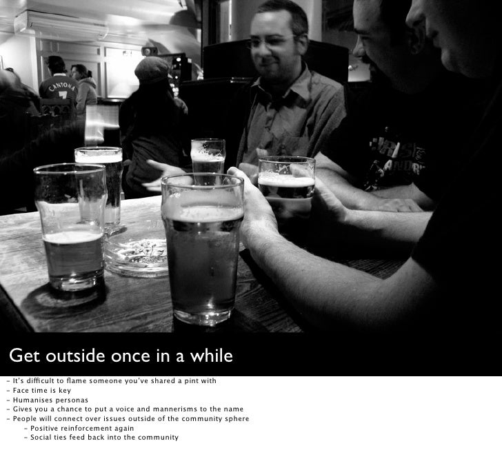 Get outside once in a while -   It's difficult to flame someone you've shared a pint with -   Face time is key -   Humanise...