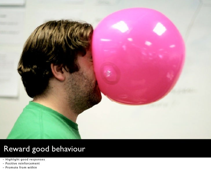 Reward good behaviour - Highlight good responses - Positive reinforcement - Promote from within