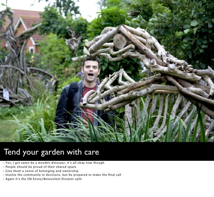 Tend your garden with care -   Yes, I got eaten by a wooden dinosaur, it's all okay now though -   People should be proud ...