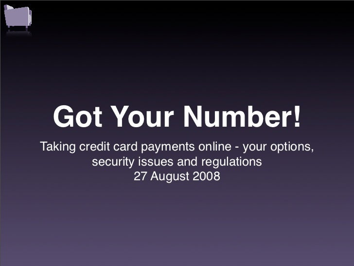 Got Your Number! Taking credit card payments online - your options,          security issues and regulations              ...