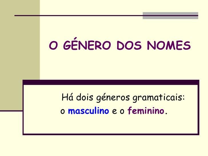 O GÉNERO DOS NOMES Há dois géneros gramaticais: o masculino e o feminino.
