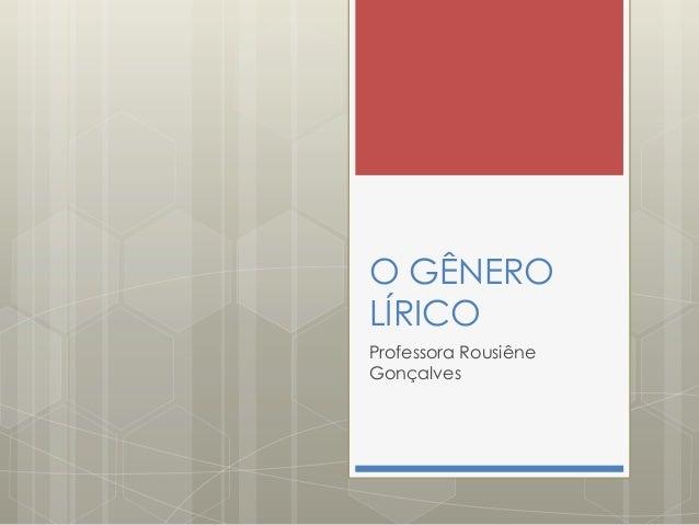 O GÊNERO LÍRICO Professora Rousiêne Gonçalves