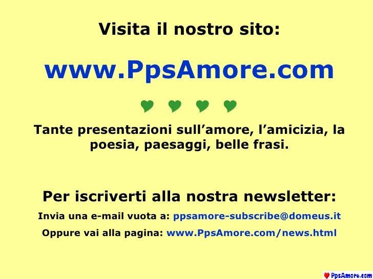 Visita il nostro sito: www.PpsAmore.com  Tante presentazioni sull'amore, l'amicizia, la poesia, paesaggi, belle fra...