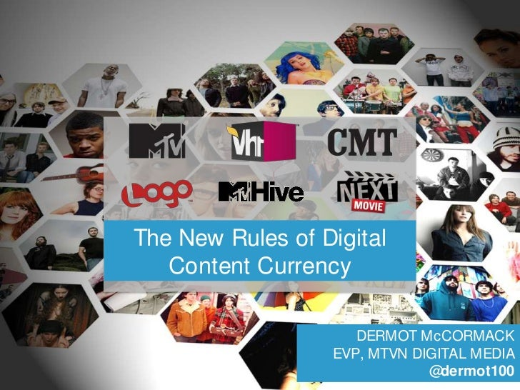 The New Rules of Digital Content Currency<br />DERMOT McCORMACKEVP, MTVN DIGITAL MEDIA@dermot100<br />