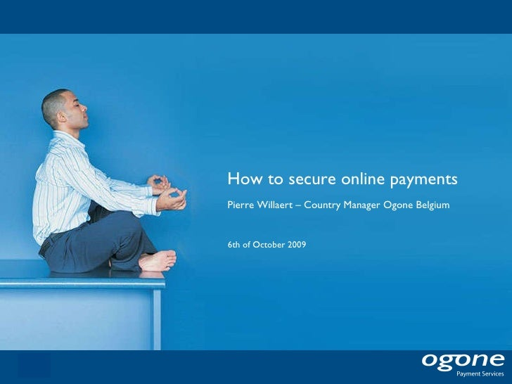 How to secure online payments 6th of October 2009 Pierre Willaert – Country Manager Ogone Belgium