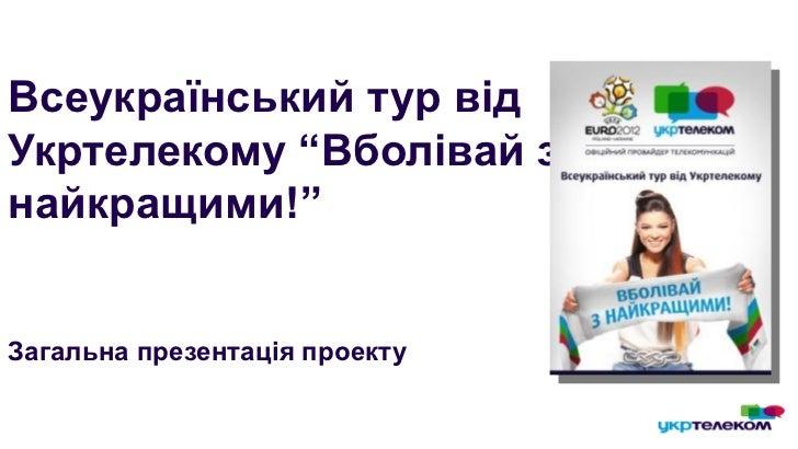 """Всеукраїнський тур відУкртелекому """"Вболівай знайкращими!""""Загальна презентація проекту"""