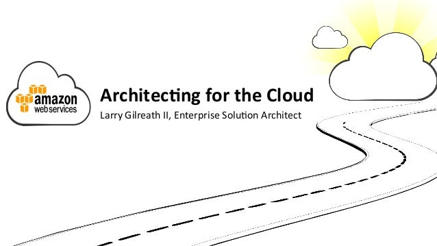 Architec(ng  for  the  Cloud   Larry  Gilreath  II,  Enterprise  Solu5on  Architect