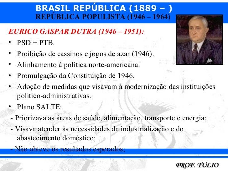 BRASIL REPÚBLICA (1889 – )        REPÚBLICA POPULISTA (1946 – 1964)EURICO GASPAR DUTRA (1946 – 1951):• PSD + PTB.• Proibiç...