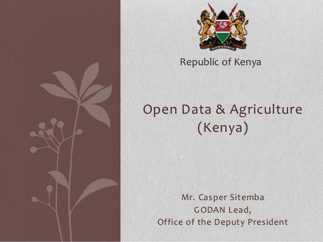 Open Data & Agriculture (Kenya) Mr. Casper Sitemba GODAN Lead, Office of the Deputy President Republic of Kenya
