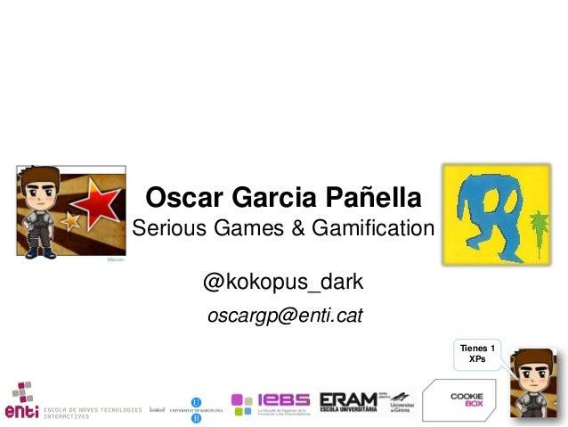Oscar Garcia Pañella Serious Games & Gamification @kokopus_dark oscargp@enti.cat Tienes 1 XPs