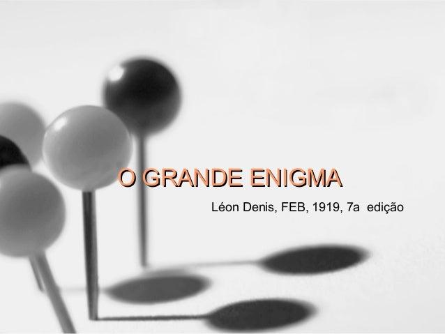 O GRANDE ENIGMAO GRANDE ENIGMA Léon Denis, FEB, 1919, 7a edição