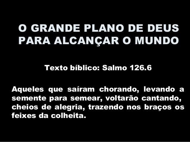 O GRANDE PLANO DE DEUS PARA ALCANÇAR O MUNDO Texto bíblico: Salmo 126.6 Aqueles que saíram chorando, levando a semente par...
