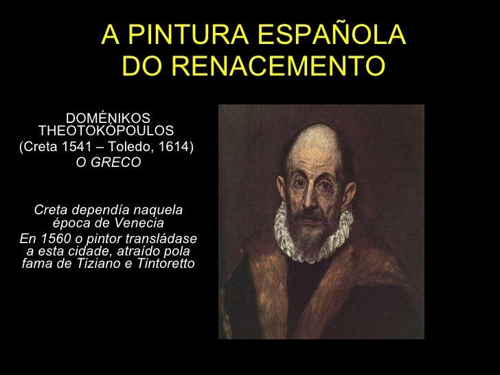A PINTURA ESPAÑOLA DO RENACEMENTO DOMÉNIKOS THEOTOKÓPOULOS  (Creta 1541 – Toledo, 1614)  O GRECO Creta dependía naquela ép...