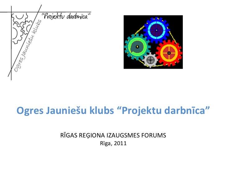 """Ogres Jauniešu klubs """"Projektu darbnīca""""  RĪGAS REĢIONA IZAUGSMES FORUMS Rīga, 2011"""