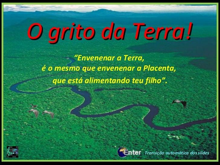 """O grito da Terra!          """"Envenenar a Terra, é o mesmo que envenenar a Placenta,    que está alimentando teu filho"""".    ..."""