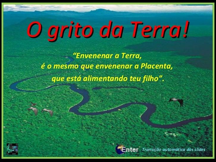 "<ul><li>. . </li></ul>O grito da Terra! <ul><li>"" Envenenar a Terra,  é o mesmo que envenenar a Placenta,  </li></ul><ul><..."