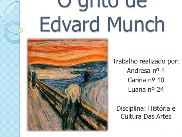 O grito de Edvard Munch Trabalho realizado por: Andresa nº 4 Carina nº 10 Luana nº 24  Disciplina: História e Cultura Das ...
