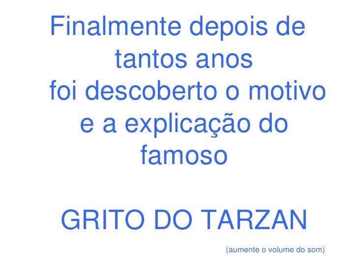Finalmente depois de       tantos anos foi descoberto o motivo    e a explicação do         famoso  GRITO DO TARZAN       ...
