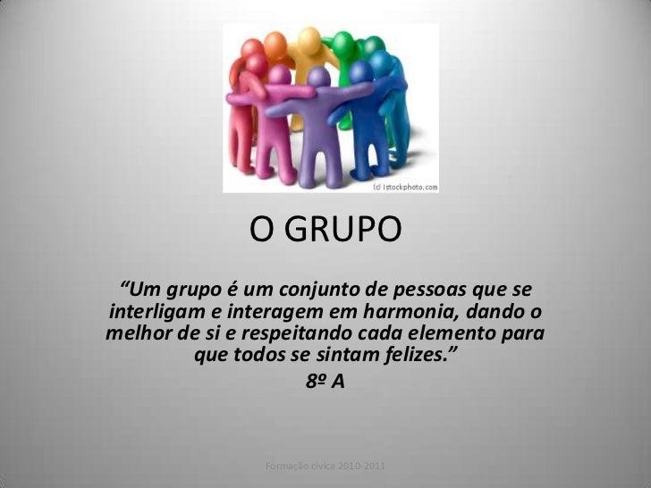 """O GRUPO<br />""""Um grupo é um conjunto de pessoas que se interligam e interagem em harmonia, dando o melhor de si e respeita..."""