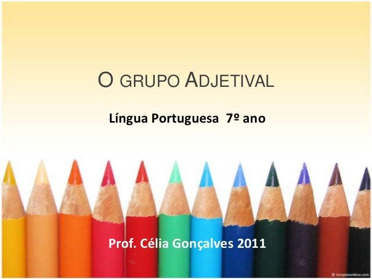 O GRUPO ADJETIVAL Língua Portuguesa 7º ano Prof. Célia Gonçalves 2011