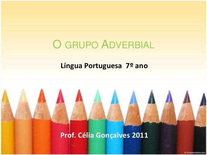 O GRUPO ADVERBIAL Língua Portuguesa 7º ano Prof. Célia Gonçalves 2011