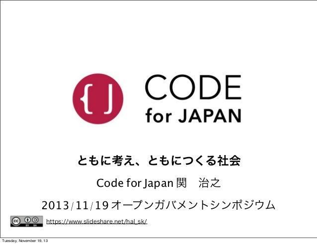ともに考え、ともにつくる社会 Code for Japan 関治之 2013/11/19 オープンガバメントシンポジウム https://www.slideshare.net/hal_sk/ Tuesday, November 19, 13