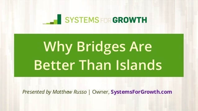 Why Bridges Are Better Than Islands Presented by Matthew Russo | Owner, SystemsForGrowth.com