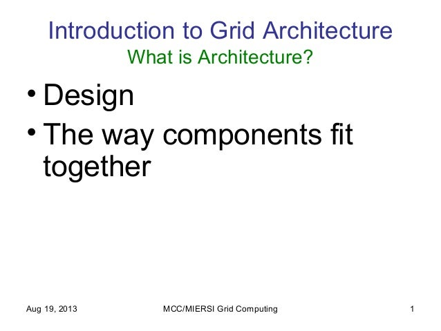 Aug 19, 2013 MCC/MIERSI Grid Computing 1 Introduction to Grid Architecture What is Architecture? • Design • The way compon...