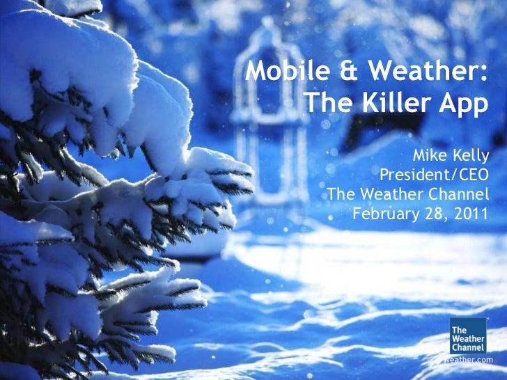 Mobile & Weather: The Killer App Mike Kelly President/CEO The Weather Channel February 28, 2011