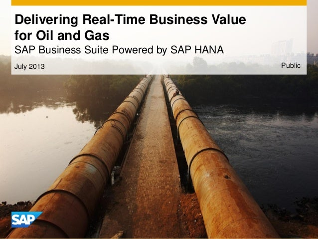 Delivering Real-Time Business Value for Oil and Gas SAP Business Suite Powered by SAP HANA July 2013 Public