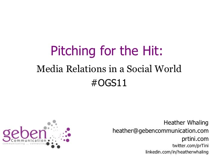 Pitching for the Hit:  Media Relations in a Social World #OGS11 Heather Whaling [email_address] prtini.com twitter.com/prT...