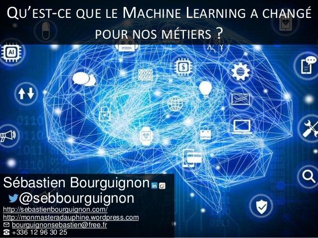 QU'EST-CE QUE LE MACHINE LEARNING A CHANGÉ POUR NOS MÉTIERS ? Sébastien Bourguignon @sebbourguignon http://sebastienbourgu...