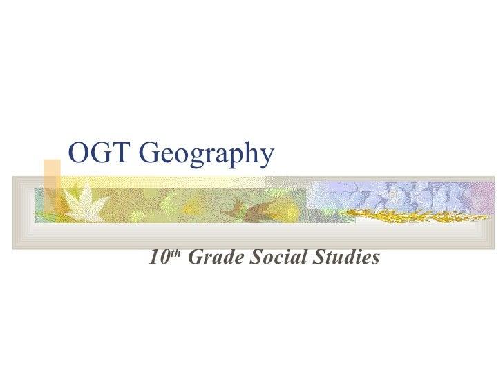OGT Geography <ul><ul><li>10 th  Grade Social Studies </li></ul></ul>