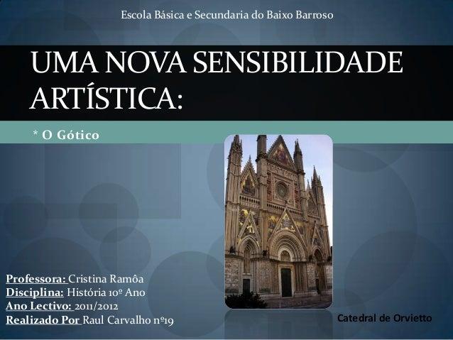* O GóticoUMA NOVA SENSIBILIDADEARTÍSTICA:Catedral de OrviettoEscola Básica e Secundaria do Baixo BarrosoProfessora: Crist...