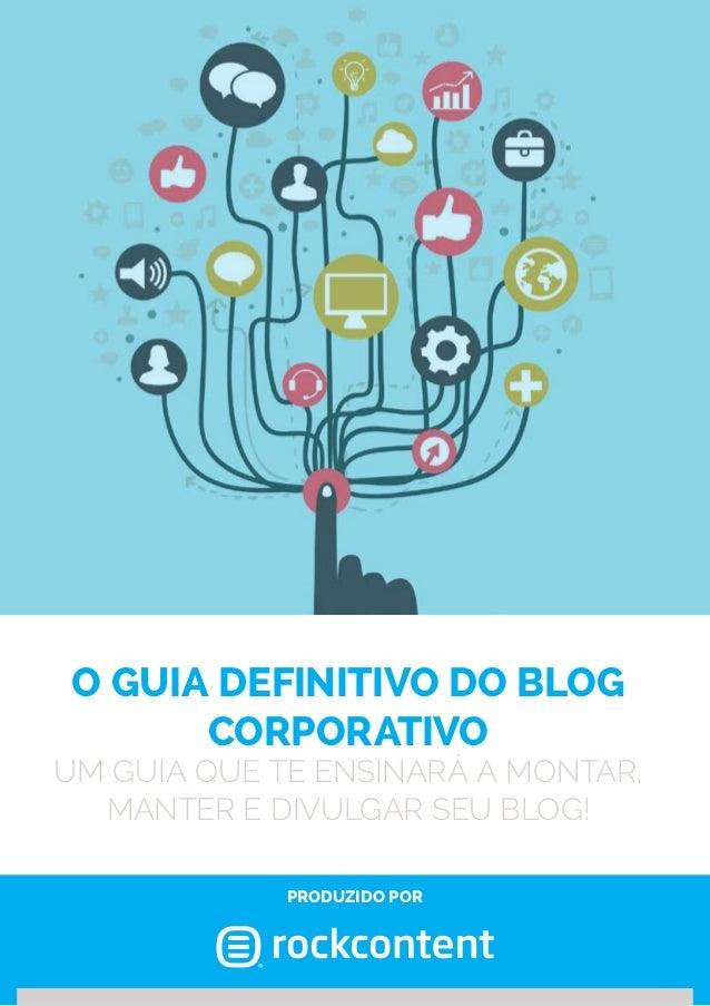 O GUIA DEFINITIVO DO BLOG CORPOraTIVO Um guia que te ensinará a montar, manter e divulgar seu blog! produzido por