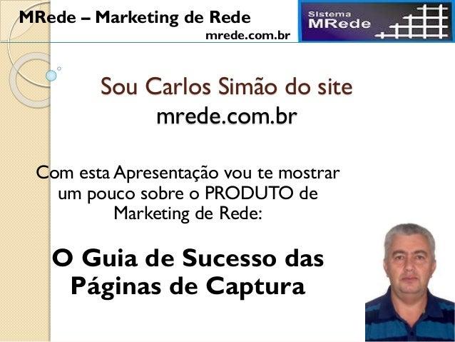 Sou Carlos Simão do site mrede.com.br Com esta Apresentação vou te mostrar um pouco sobre o PRODUTO de Marketing de Rede: ...