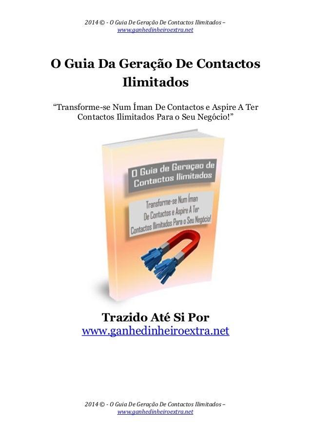 2014 © - O Guia De Geração De Contactos Ilimitados – www.ganhedinheiroextra.net O Guia Da Geração De Contactos Ilimitados ...