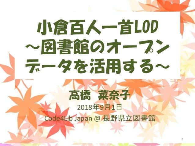 小倉百人一首LOD ~図書館のオープン データを活用する~ 高橋 菜奈子 2018年9月1日 Code4Lib Japan @ 長野県立図書館 1