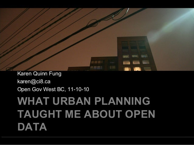 WHAT URBAN PLANNING TAUGHT ME ABOUT OPEN DATA Karen Quinn Fung karen@ci8.ca Open Gov West BC, 11-10-10
