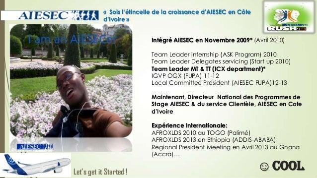 « Sois l'étincelle de la croissance d'AIESEC en Côte d'Ivoire » Intégré AIESEC en Novembre 2009* (Avril 2010) Team Leader ...