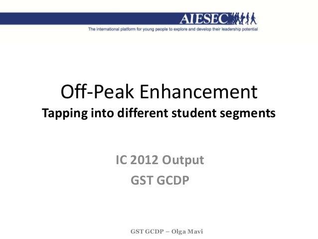 GST GCDP – Olga Mavi Off-Peak Enhancement Tapping into different student segments IC 2012 Output GST GCDP