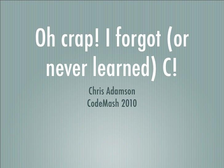 Oh crap! I forgot (or  never learned) C!        Chris Adamson        CodeMash 2010