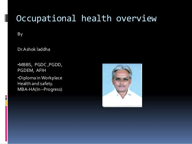 Occupational health overview By Dr.Ashok laddha •MBBS, PGDC ,PGDD,  PGDEM, AFIH •Diploma in Workplace Health and safety. M...